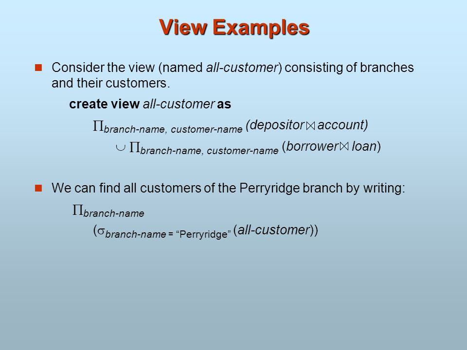 View Examples Consider the view (named all-customer) consisting of branches and their customers. create view all-customer as.