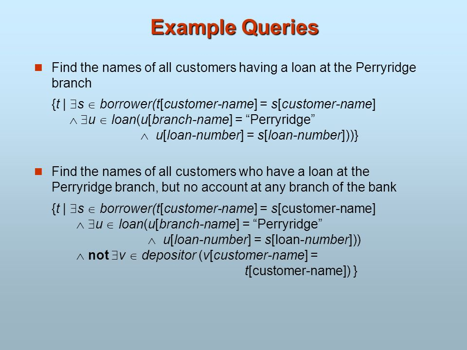 Example Queries Find the names of all customers having a loan at the Perryridge branch.
