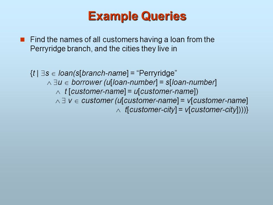 Example Queries Find the names of all customers having a loan from the Perryridge branch, and the cities they live in.