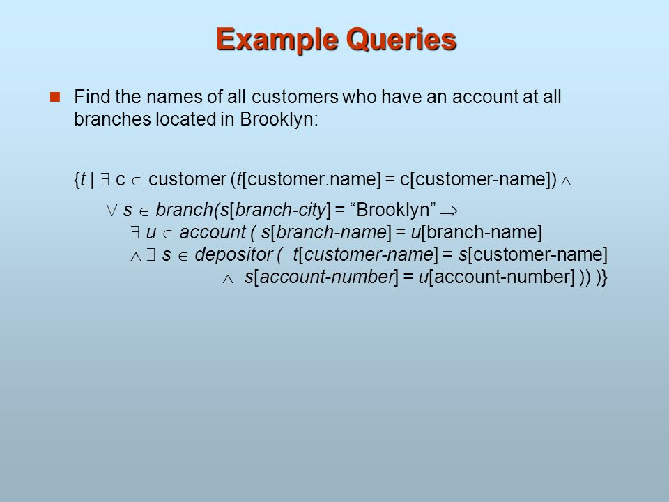 Example Queries Find the names of all customers who have an account at all branches located in Brooklyn: