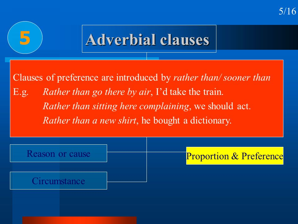 5/16 5. Adverbial clauses. Clauses of preference are introduced by rather than/ sooner than.