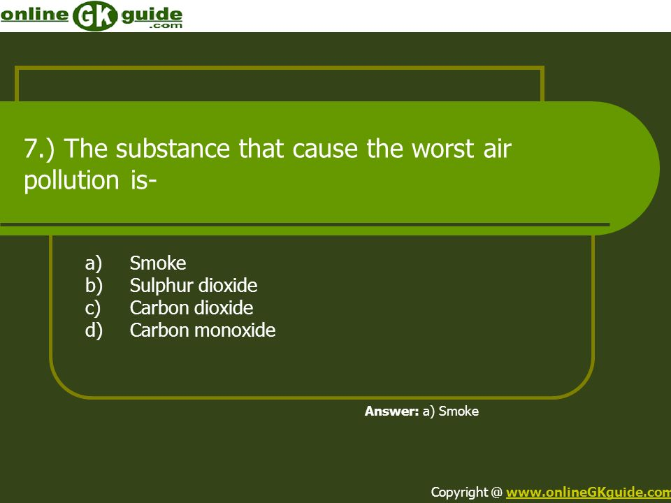 7.) The substance that cause the worst air pollution is-