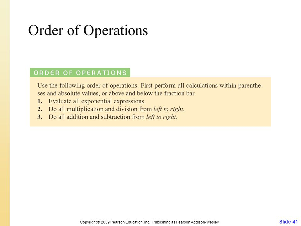 Order of Operations Copyright © 2009 Pearson Education, Inc. Publishing as Pearson Addison-Wesley