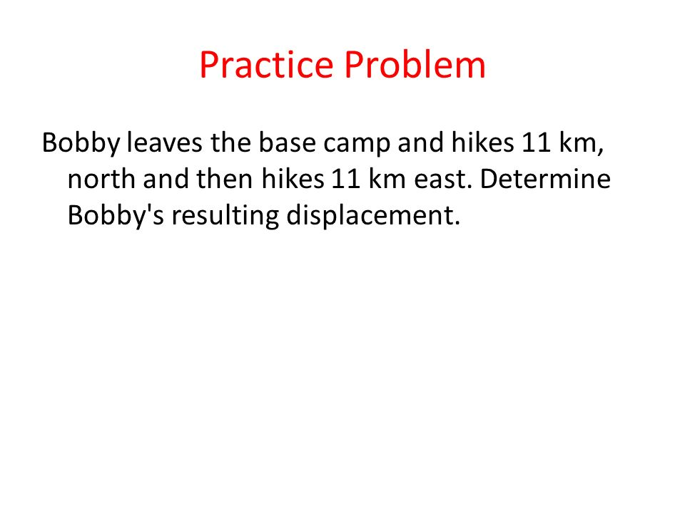 Practice Problem Bobby leaves the base camp and hikes 11 km, north and then hikes 11 km east.