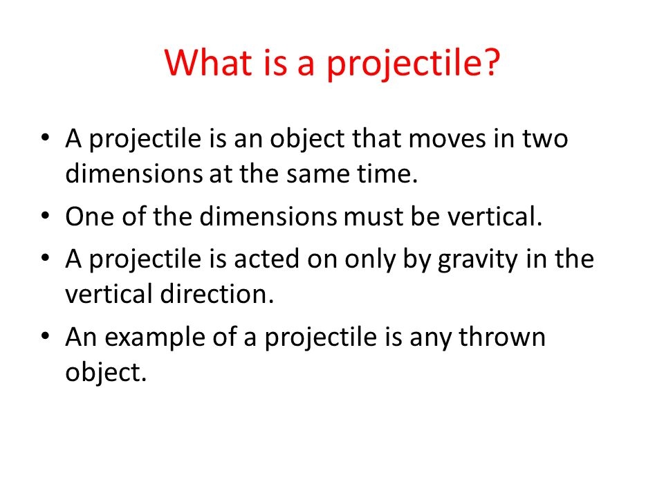 What is a projectile A projectile is an object that moves in two dimensions at the same time. One of the dimensions must be vertical.