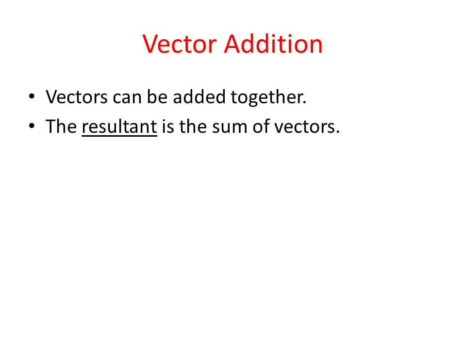 Vector Addition Vectors can be added together.