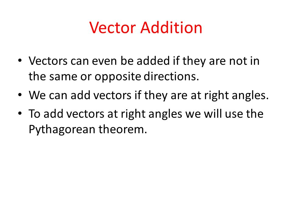 Vector Addition Vectors can even be added if they are not in the same or opposite directions. We can add vectors if they are at right angles.