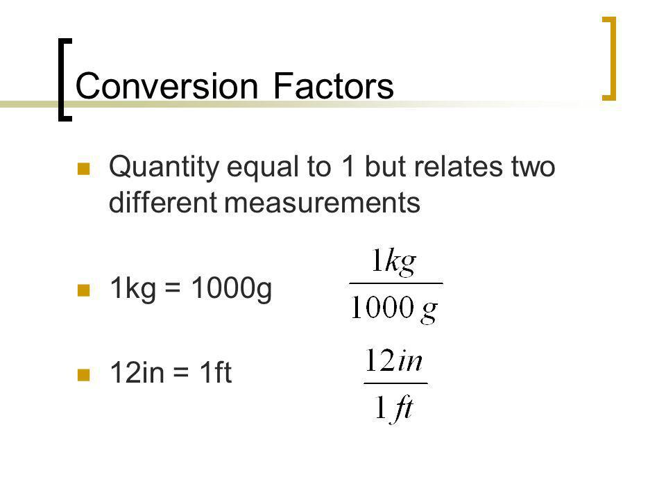 Conversion Factors Quantity equal to 1 but relates two different measurements.