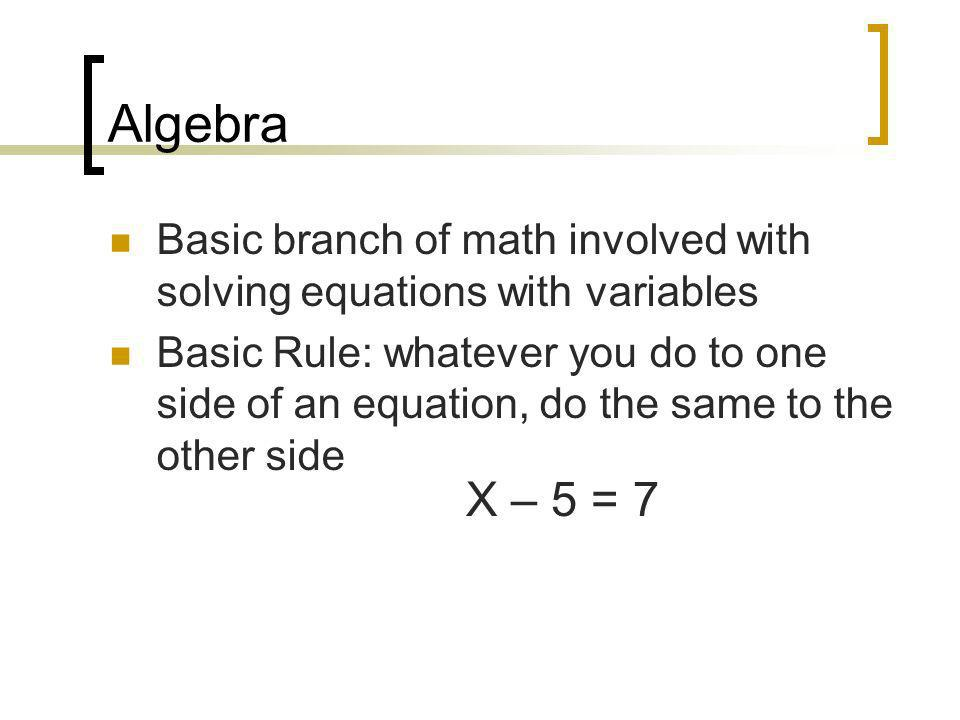 Algebra Basic branch of math involved with solving equations with variables.