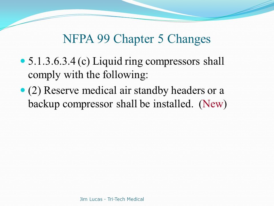 NFPA 99 Chapter 5 Changes 5.1.3.6.3.4 (c) Liquid ring compressors shall comply with the following: