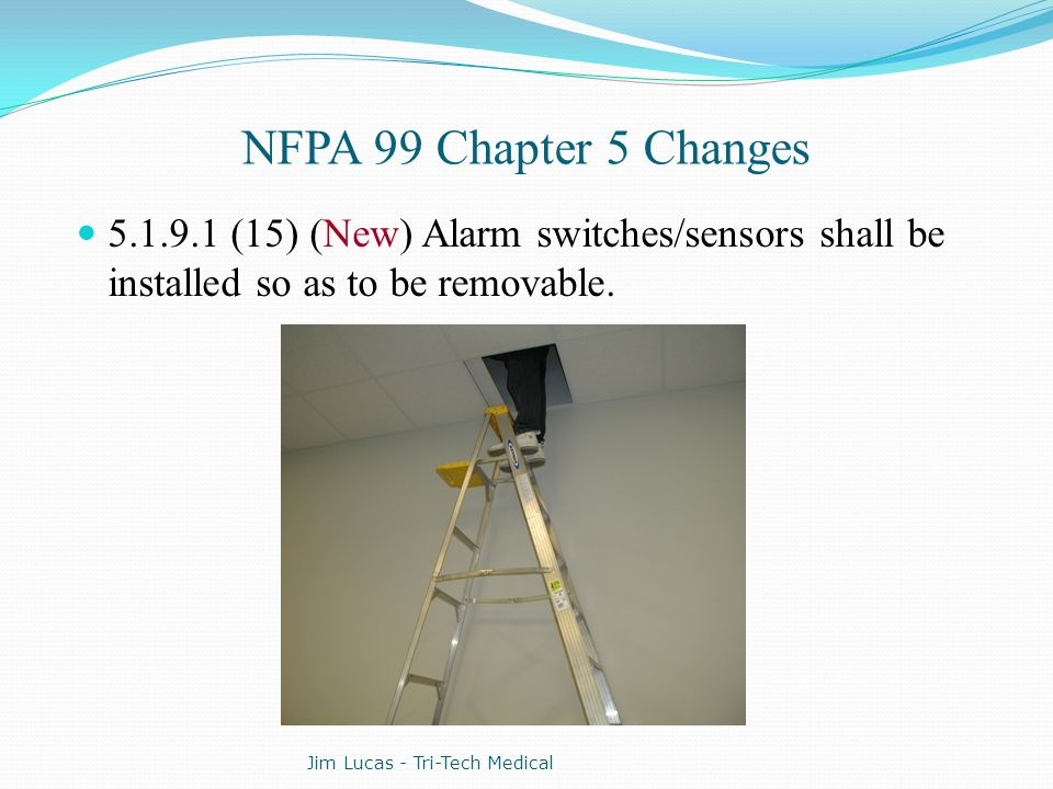 NFPA 99 Chapter 5 Changes 5.1.9.1 (15) (New) Alarm switches/sensors shall be installed so as to be removable.