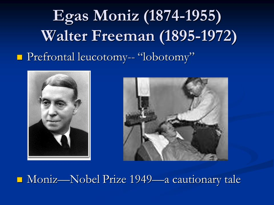 Egas Moniz ( ) Walter Freeman ( )