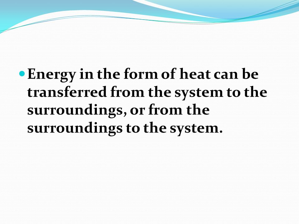Energy in the form of heat can be transferred from the system to the surroundings, or from the surroundings to the system.