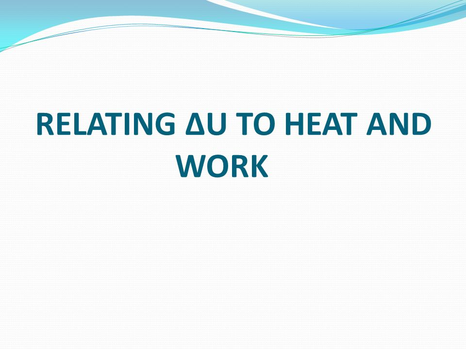 RELATING ΔU TO HEAT AND WORK