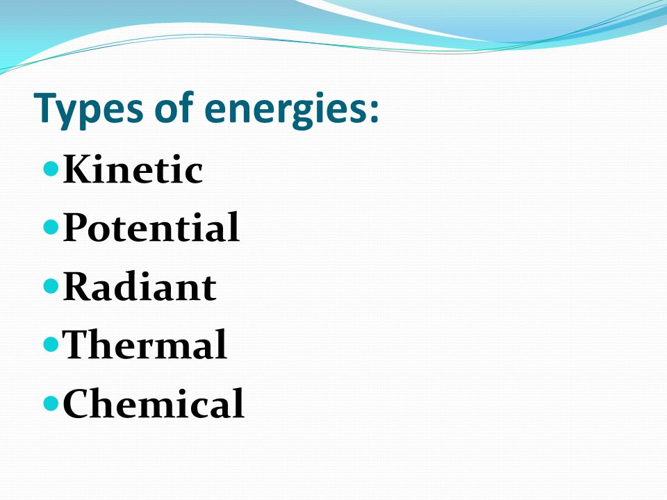 Types of energies: Kinetic Potential Radiant Thermal Chemical