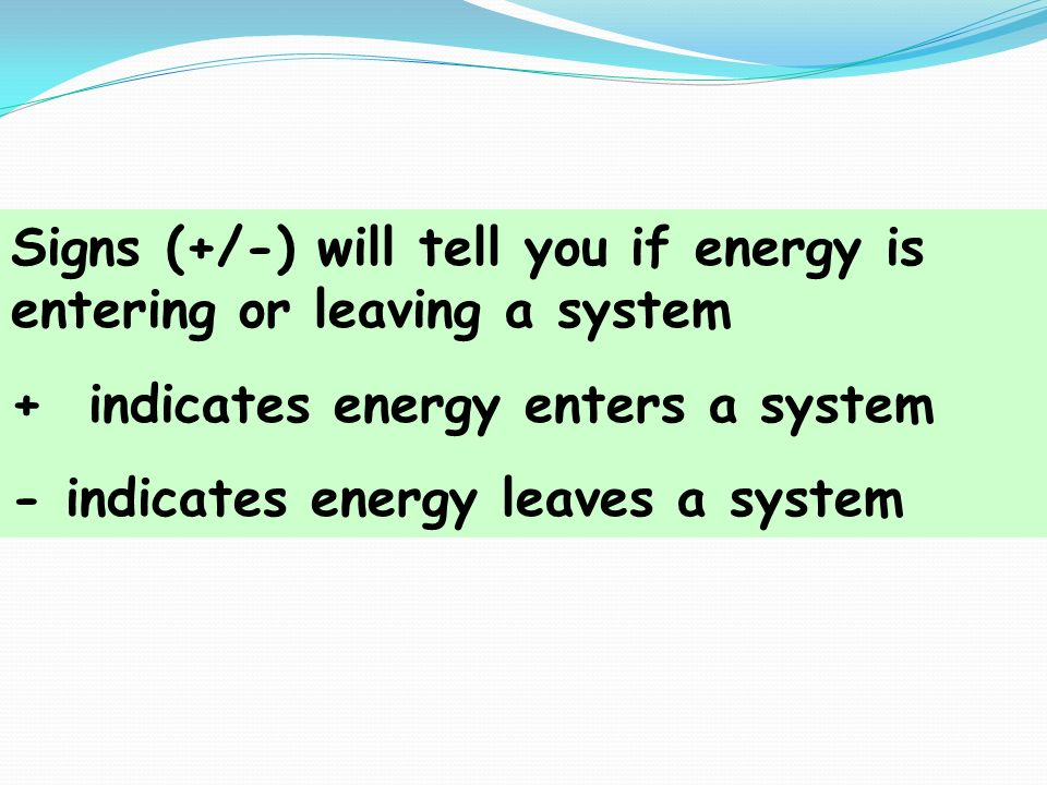 Signs (+/-) will tell you if energy is entering or leaving a system
