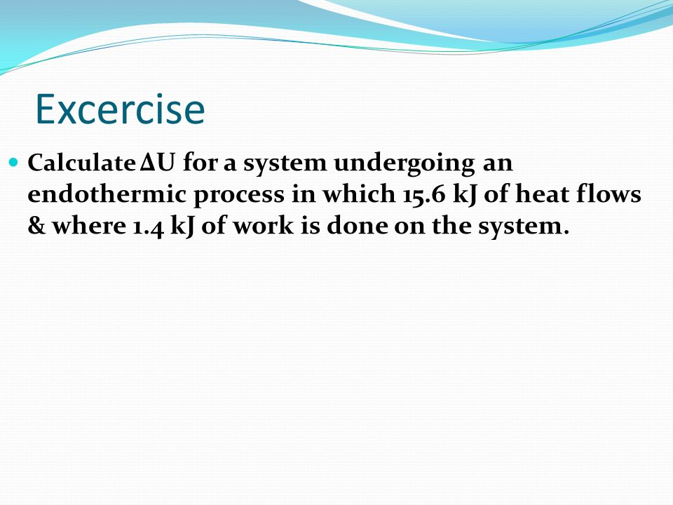 Excercise Calculate ΔU for a system undergoing an endothermic process in which 15.6 kJ of heat flows & where 1.4 kJ of work is done on the system.