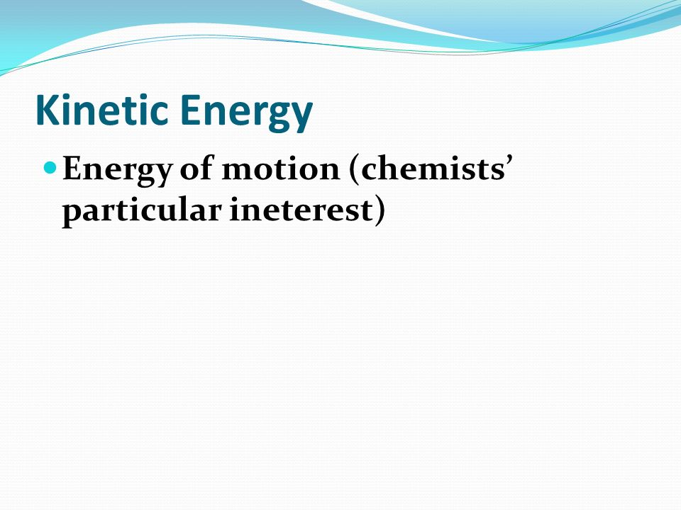 Kinetic Energy Energy of motion (chemists' particular ineterest)