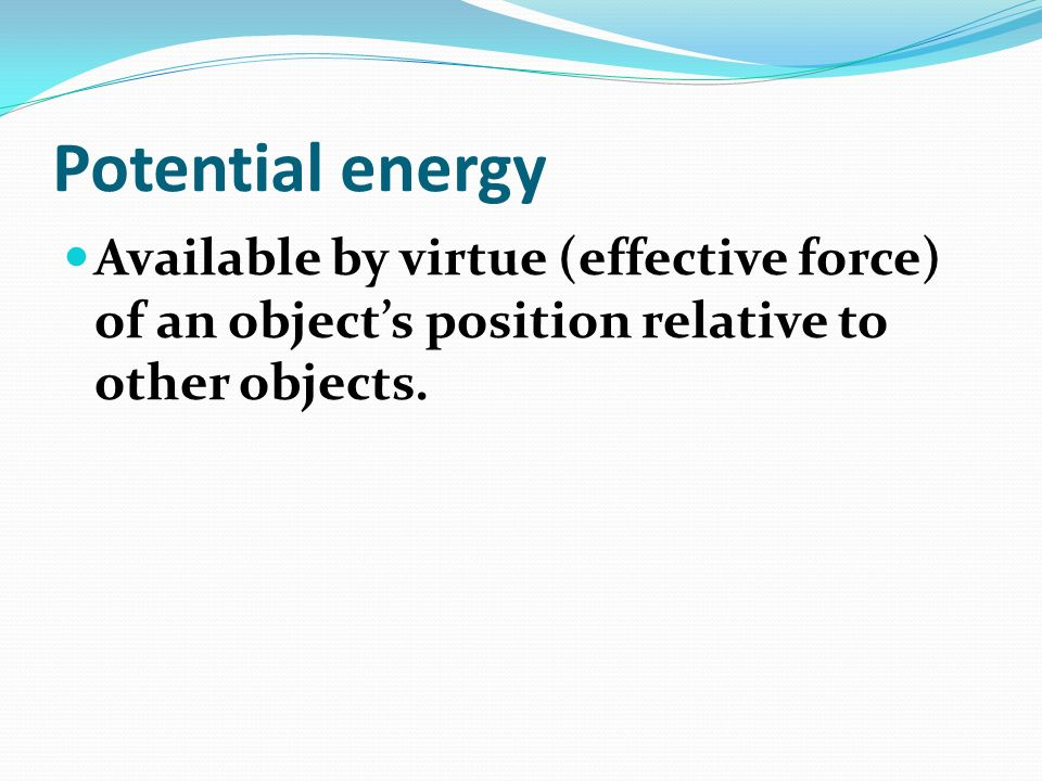 Potential energy Available by virtue (effective force) of an object's position relative to other objects.