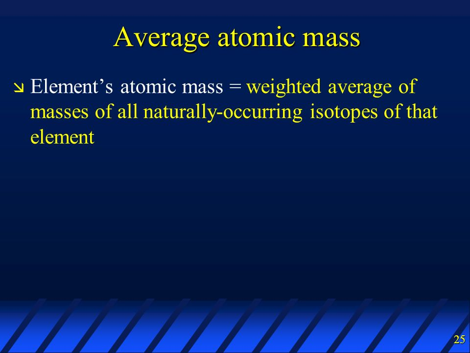 Average atomic mass Element's atomic mass = weighted average of masses of all naturally-occurring isotopes of that element.