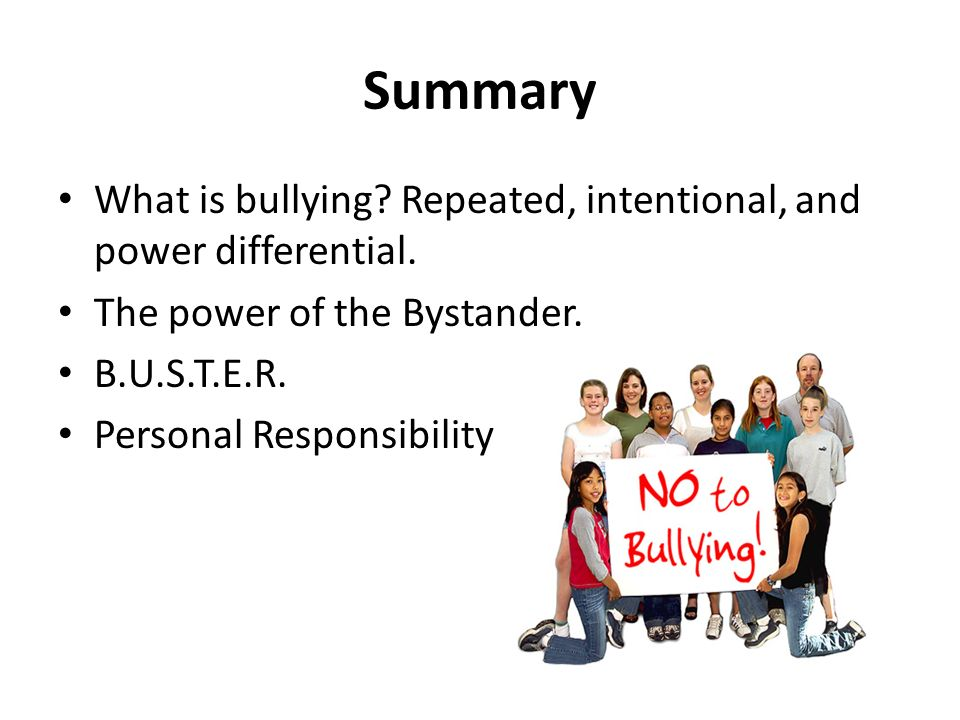 Summary What is bullying Repeated, intentional, and power differential. The power of the Bystander.