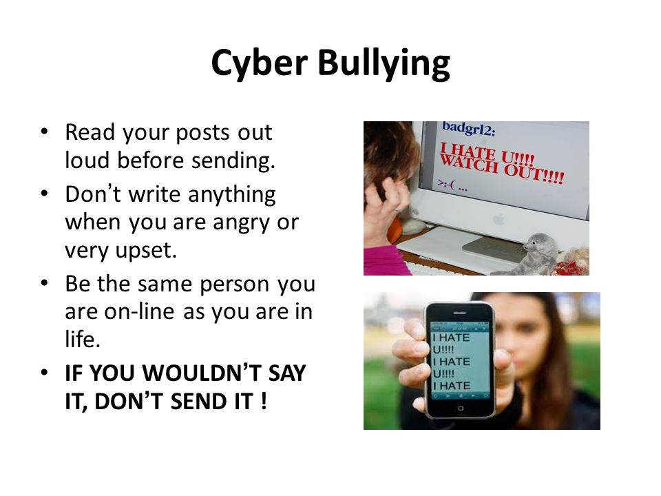 Cyber Bullying Read your posts out loud before sending.