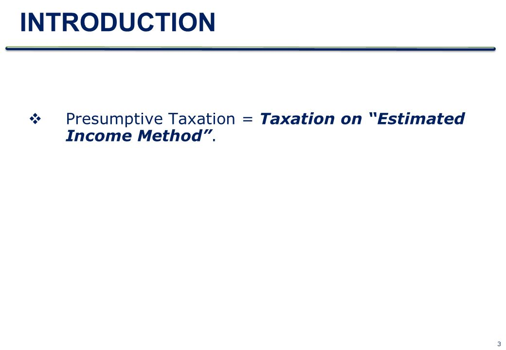 INTRODUCTION Presumptive Taxation = Taxation on Estimated Income Method .