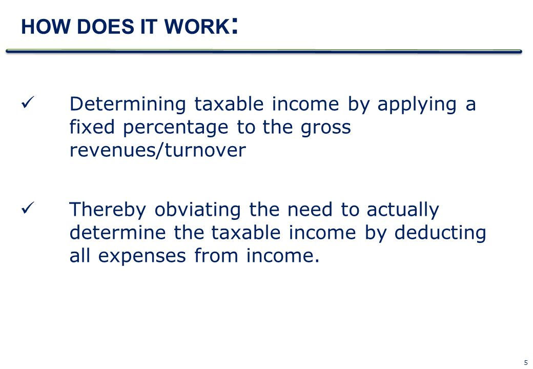 HOW DOES IT WORK: Determining taxable income by applying a fixed percentage to the gross revenues/turnover.
