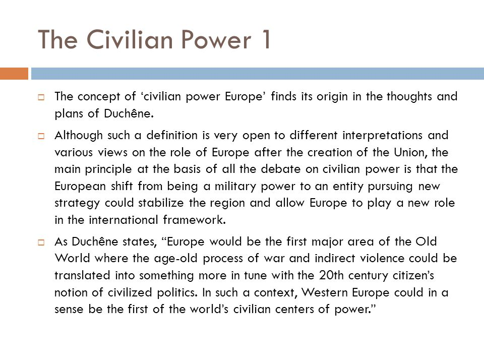 The Civilian Power 1 The concept of 'civilian power Europe' finds its origin in the thoughts and plans of Duchêne.