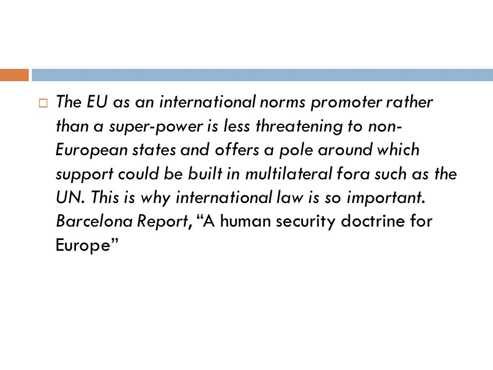 The EU as an international norms promoter rather than a super-power is less threatening to non- European states and offers a pole around which support could be built in multilateral fora such as the UN.