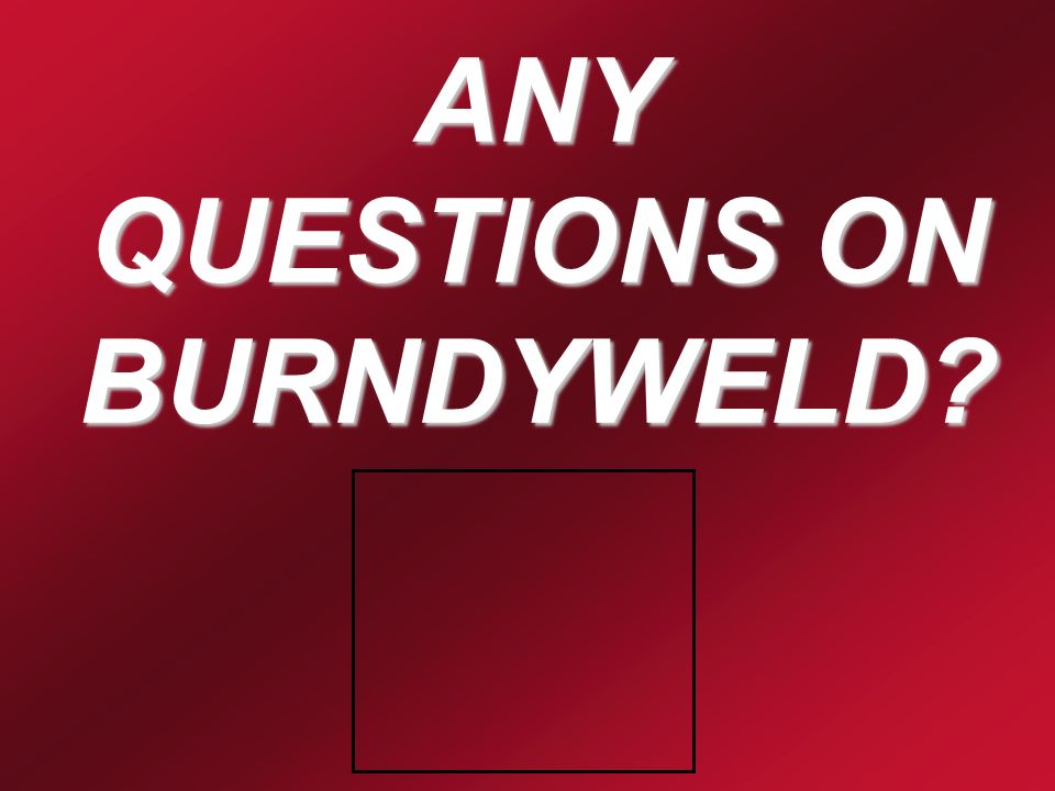 ANY QUESTIONS ON BURNDYWELD