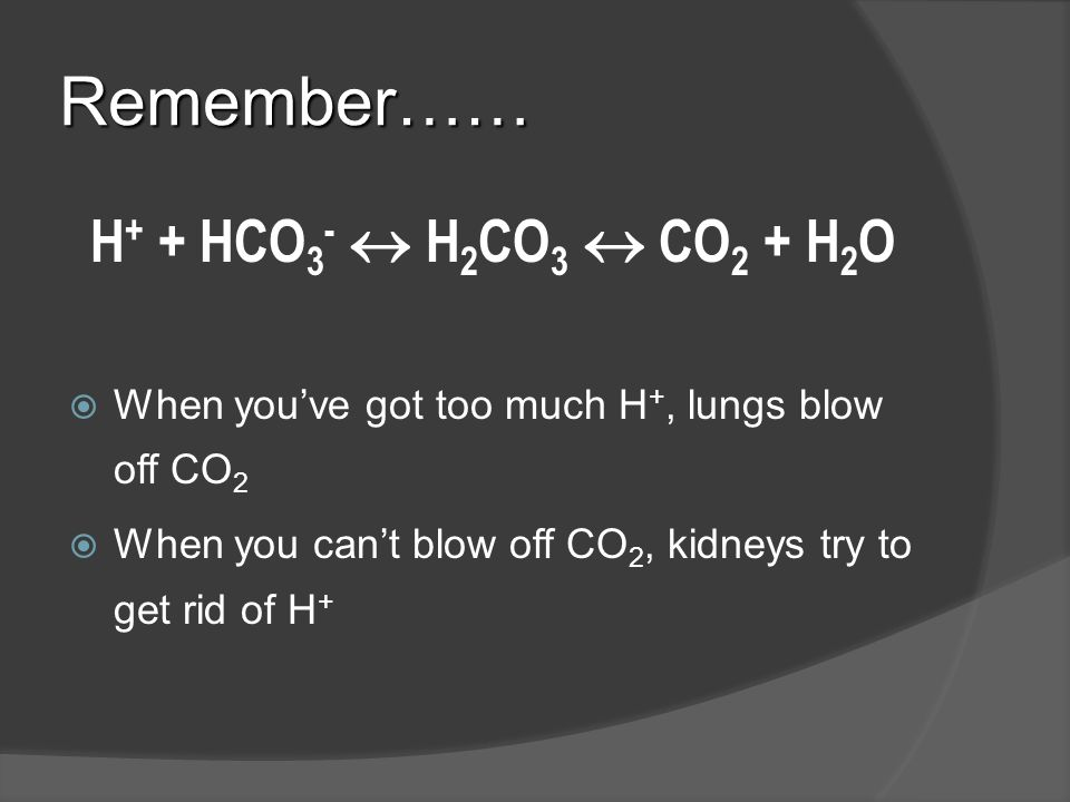 Remember…… H+ + HCO3-  H2CO3  CO2 + H2O