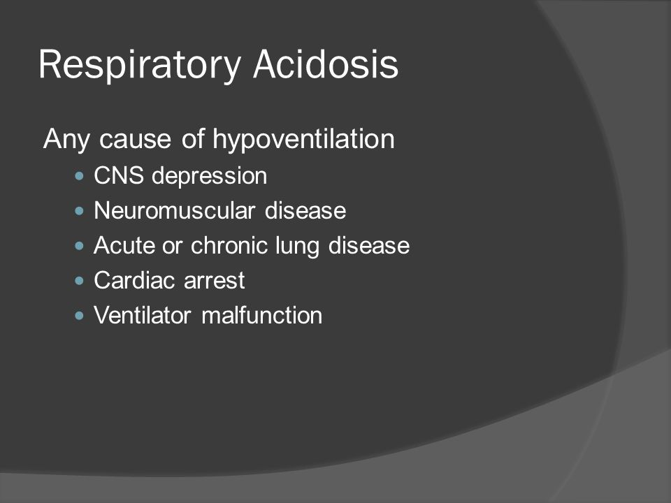 Respiratory Acidosis Any cause of hypoventilation CNS depression