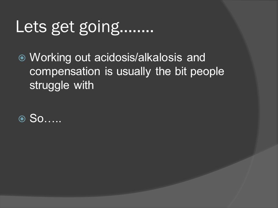 Lets get going…….. Working out acidosis/alkalosis and compensation is usually the bit people struggle with.