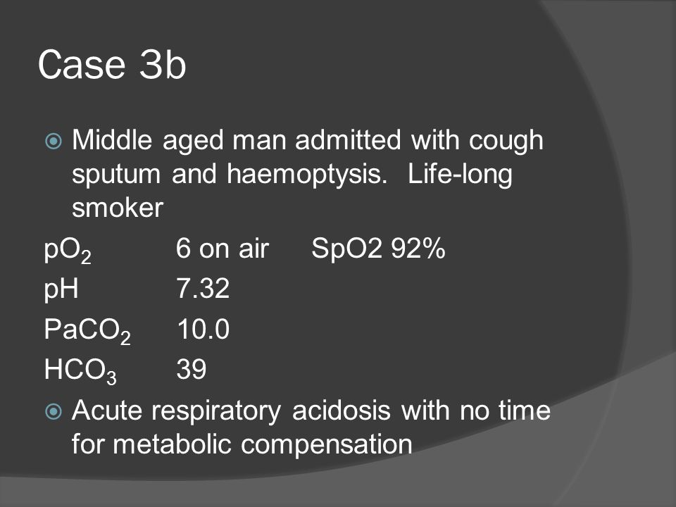 Case 3b Middle aged man admitted with cough sputum and haemoptysis. Life-long smoker. pO2 6 on air SpO2 92%