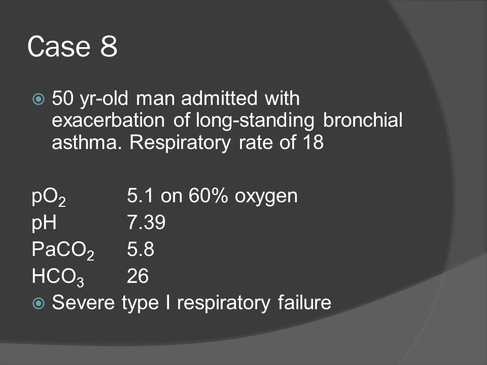 Case 8 50 yr-old man admitted with exacerbation of long-standing bronchial asthma. Respiratory rate of 18.