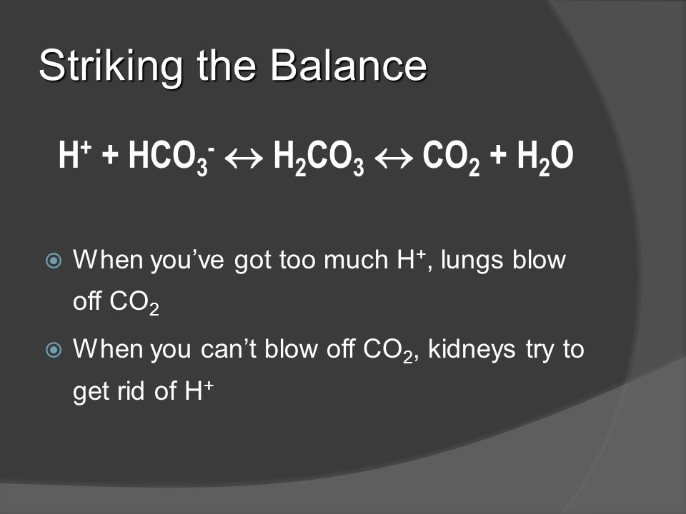 Striking the Balance H+ + HCO3-  H2CO3  CO2 + H2O