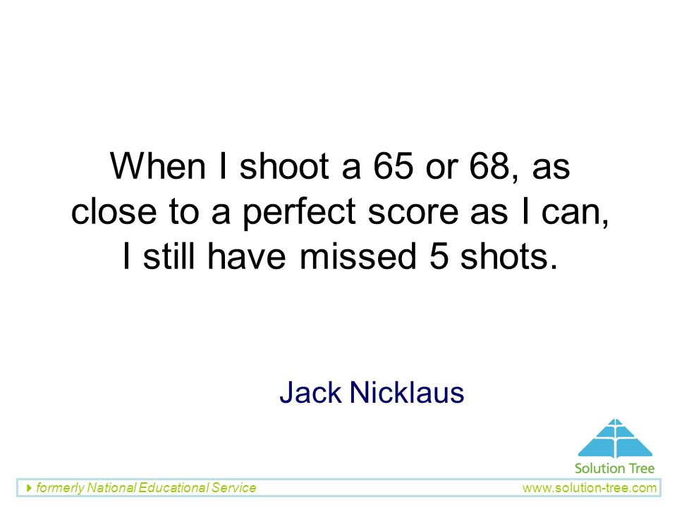 When I shoot a 65 or 68, as close to a perfect score as I can, I still have missed 5 shots.
