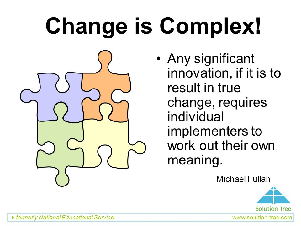 Change is Complex! Any significant innovation, if it is to result in true change, requires individual implementers to work out their own meaning.
