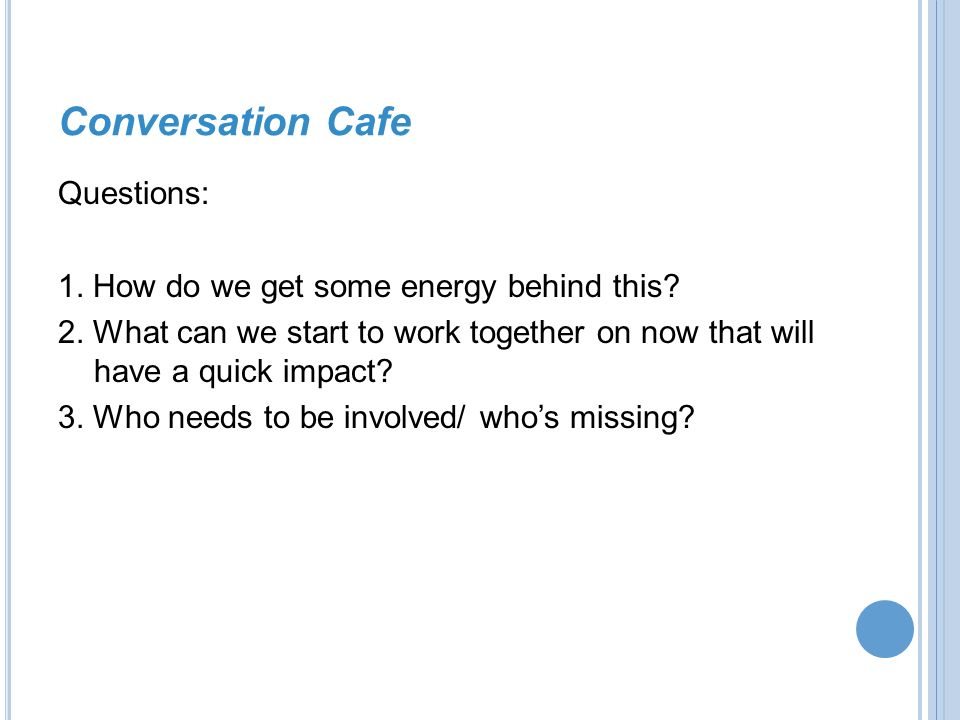 Conversation Cafe Questions: 1. How do we get some energy behind this