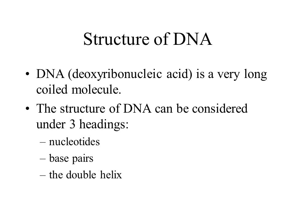 Structure of DNA DNA (deoxyribonucleic acid) is a very long coiled molecule. The structure of DNA can be considered under 3 headings: