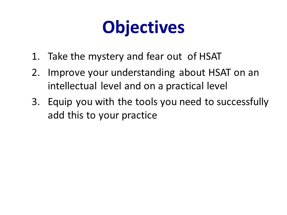 Objectives Take the mystery and fear out of HSAT