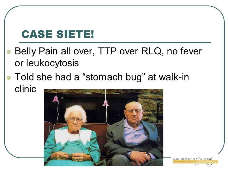 CASE SIETE. Belly Pain all over, TTP over RLQ, no fever or leukocytosis.