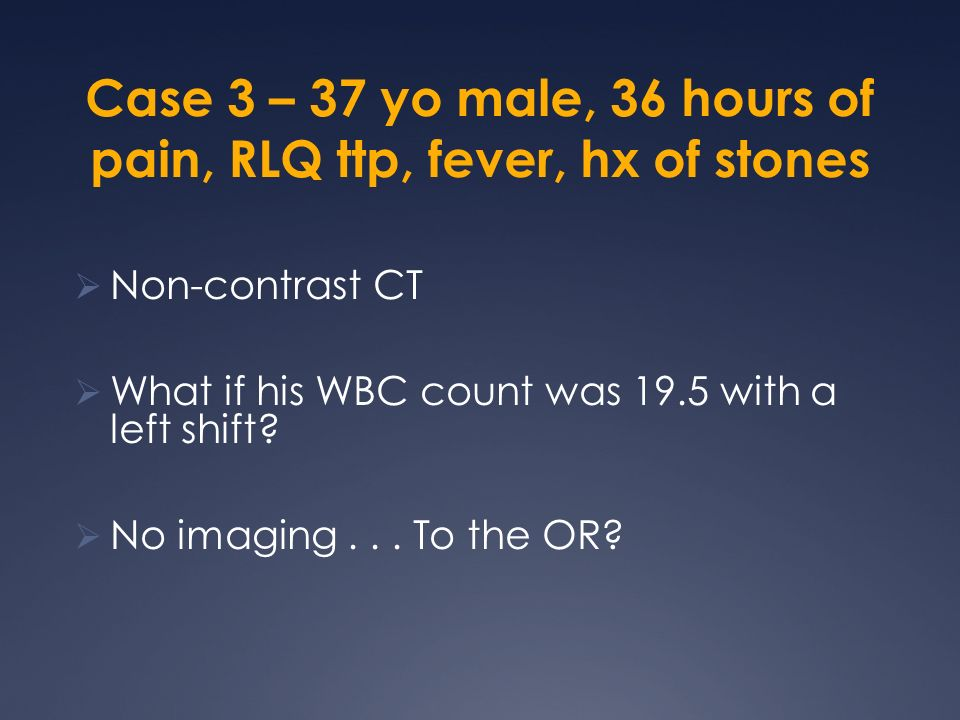 Case 3 – 37 yo male, 36 hours of pain, RLQ ttp, fever, hx of stones
