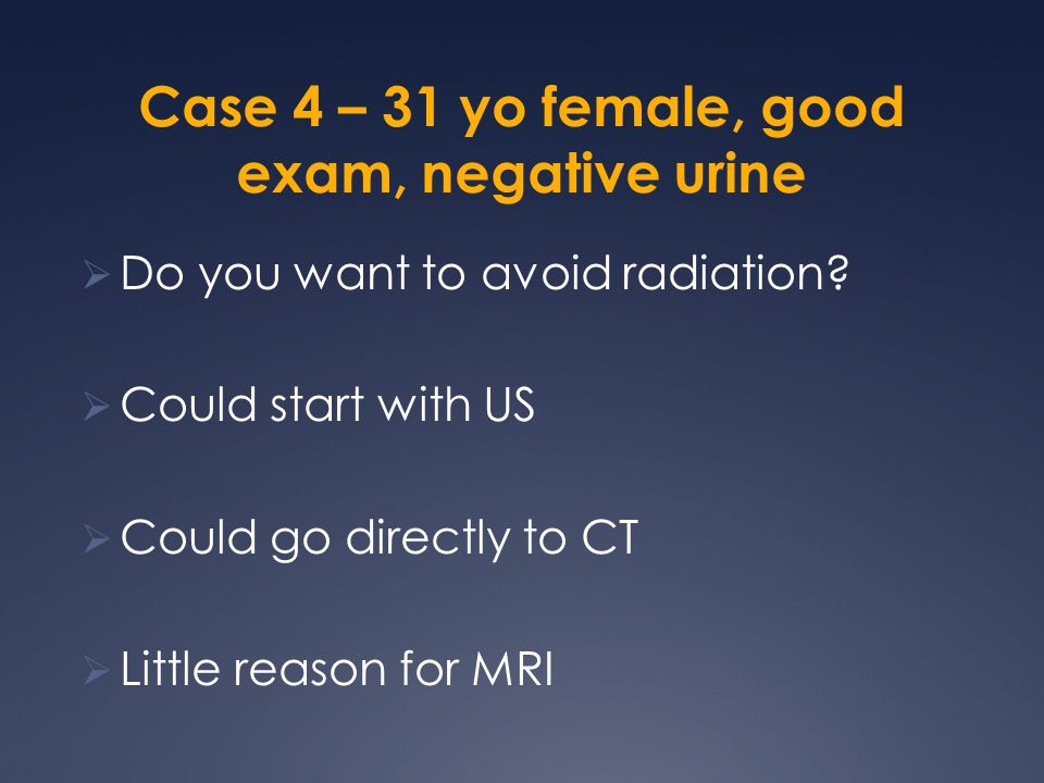 Case 4 – 31 yo female, good exam, negative urine