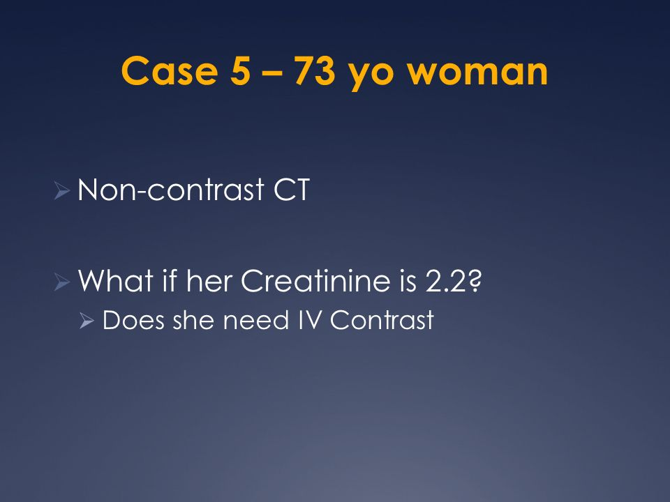 Case 5 – 73 yo woman Non-contrast CT What if her Creatinine is 2.2