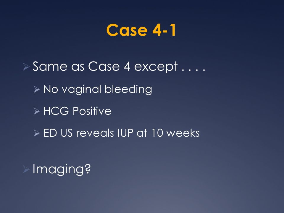 Case 4-1 Same as Case 4 except . . . . Imaging No vaginal bleeding