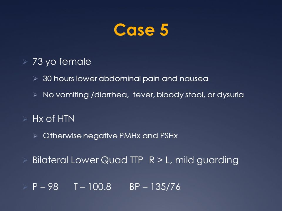 Case 5 73 yo female. 30 hours lower abdominal pain and nausea. No vomiting /diarrhea, fever, bloody stool, or dysuria.