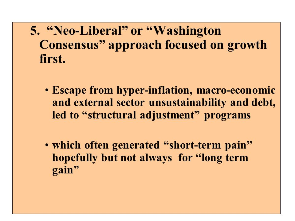 5. Neo-Liberal or Washington Consensus approach focused on growth first.