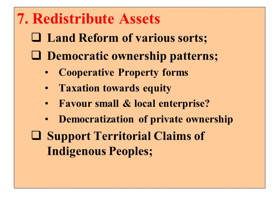 7. Redistribute Assets Land Reform of various sorts;